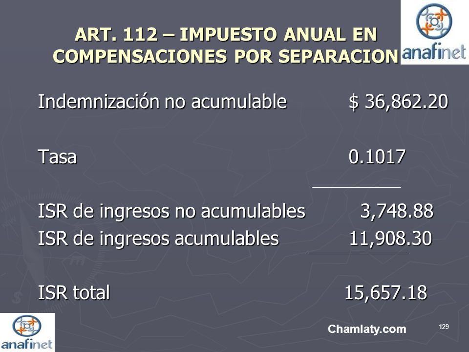 129 ART. 112 – IMPUESTO ANUAL EN COMPENSACIONES POR SEPARACION Indemnización no acumulable$ 36,862.20 Tasa 0.1017 ISR de ingresos no acumulables 3,748