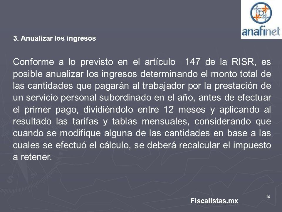 14 Fiscalistas.mx 3. Anualizar los ingresos Conforme a lo previsto en el artículo 147 de la RISR, es posible anualizar los ingresos determinando el mo