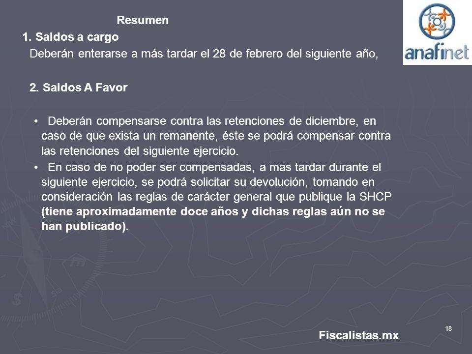 18 Fiscalistas.mx Resumen 1. Saldos a cargo Deberán enterarse a más tardar el 28 de febrero del siguiente año, 2. Saldos A Favor Deberán compensarse c