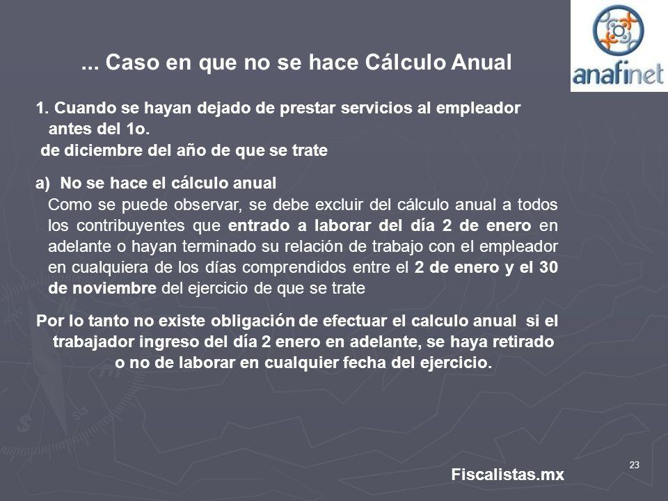 23 Fiscalistas.mx... Caso en que no se hace Cálculo Anual 1. Cuando se hayan dejado de prestar servicios al empleador antes del 1o. de diciembre del a