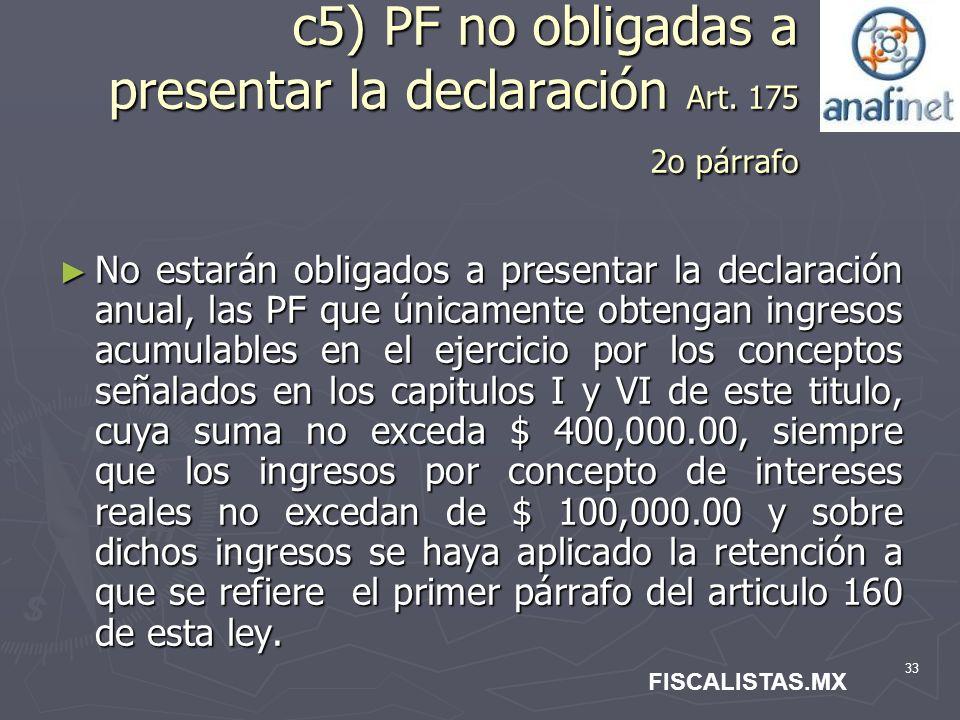 33 c5) PF no obligadas a presentar la declaración Art. 175 2o párrafo No estarán obligados a presentar la declaración anual, las PF que únicamente obt