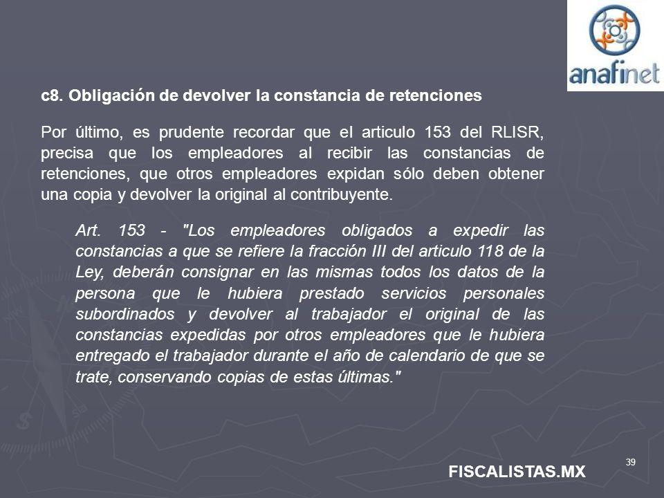 39 FISCALISTAS.MX c8. Obligación de devolver la constancia de retenciones Por último, es prudente recordar que el articulo 153 del RLISR, precisa que