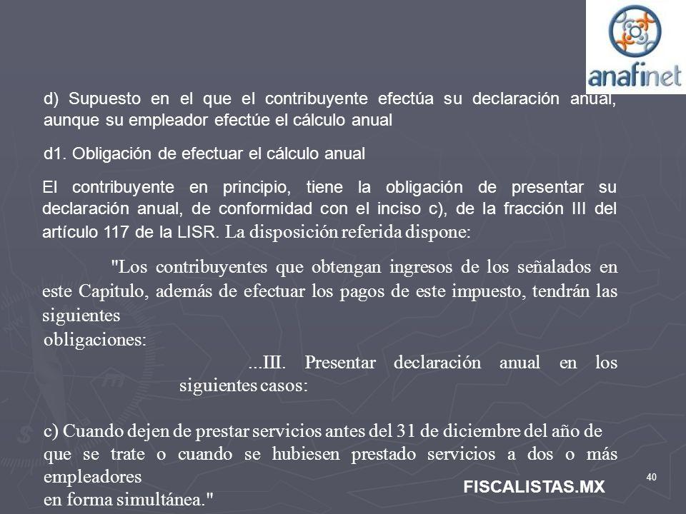40 FISCALISTAS.MX d) Supuesto en el que el contribuyente efectúa su declaración anual, aunque su empleador efectúe el cálculo anual d1. Obligación de