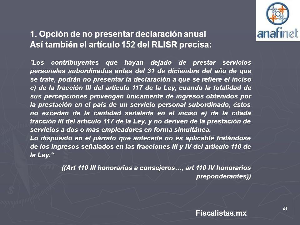 41 Fiscalistas.mx 1. Opción de no presentar declaración anual Así también el artículo 152 del RLISR precisa: