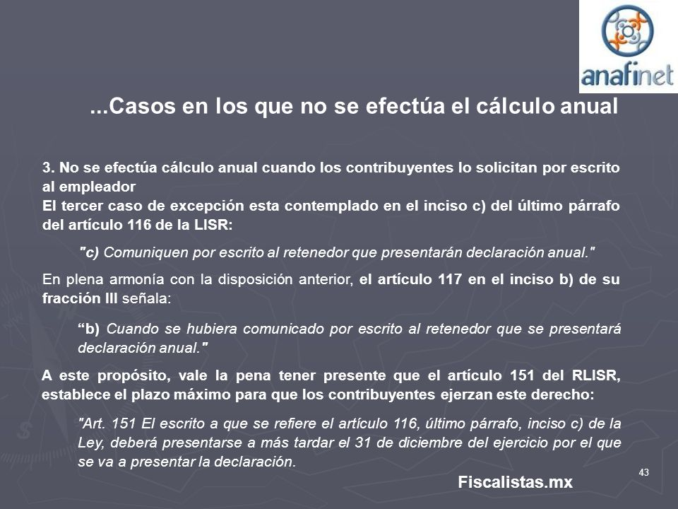 43 Fiscalistas.mx...Casos en los que no se efectúa el cálculo anual 3. No se efectúa cálculo anual cuando los contribuyentes lo solicitan por escrito
