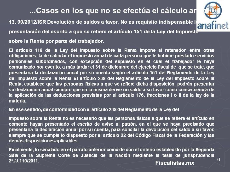 44 Fiscalistas.mx...Casos en los que no se efectúa el cálculo anual 13. 00/2012/ISR Devolución de saldos a favor. No es requisito indispensable la pre