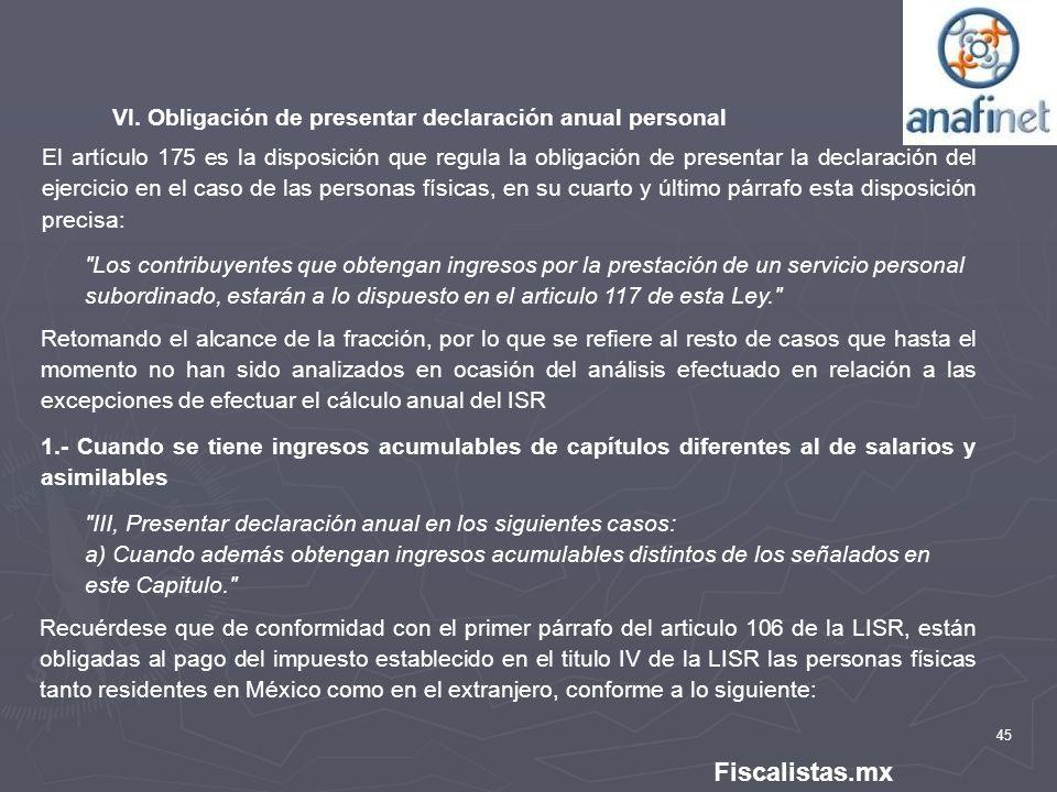 45 Fiscalistas.mx VI. Obligación de presentar declaración anual personal El artículo 175 es la disposición que regula la obligación de presentar la de