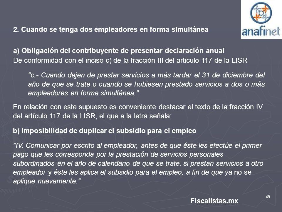 49 Fiscalistas.mx 2. Cuando se tenga dos empleadores en forma simultánea a) Obligación del contribuyente de presentar declaración anual De conformidad