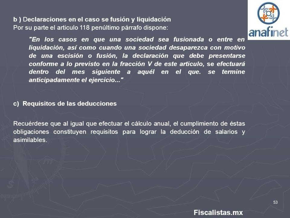 53 Fiscalistas.mx b ) Declaraciones en el caso se fusión y liquidación Por su parte el articulo 118 penúltimo párrafo dispone: