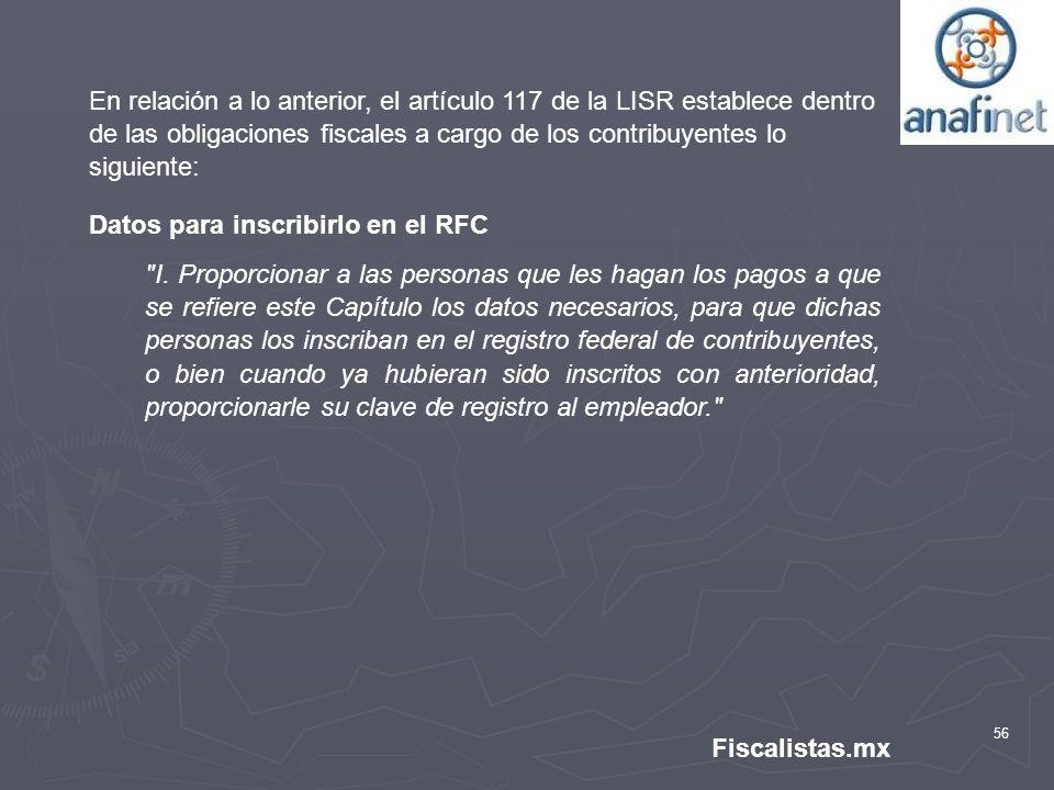 56 Fiscalistas.mx En relación a lo anterior, el artículo 117 de la LISR establece dentro de las obligaciones fiscales a cargo de los contribuyentes lo