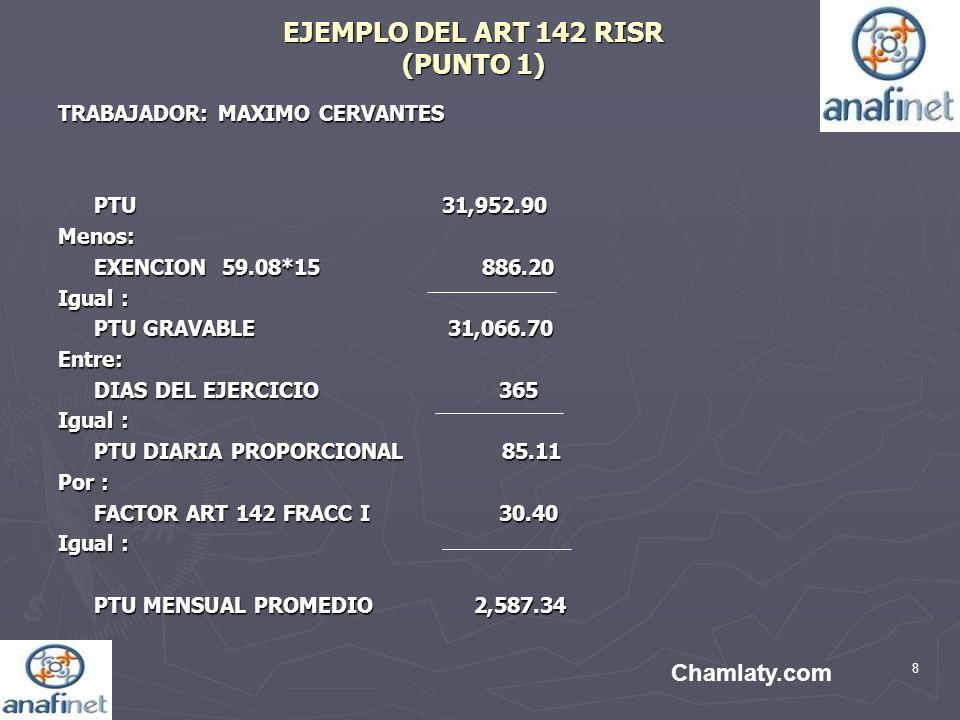 8 EJEMPLO DEL ART 142 RISR (PUNTO 1) TRABAJADOR: MAXIMO CERVANTES PTU31,952.90 Menos: EXENCION 59.08*15 886.20 Igual : PTU GRAVABLE 31,066.70 Entre: D