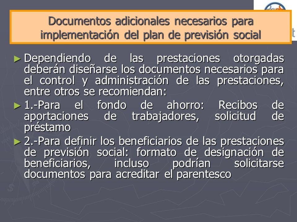Documentos adicionales necesarios para implementación del plan de previsión social Dependiendo de las prestaciones otorgadas deberán diseñarse los doc