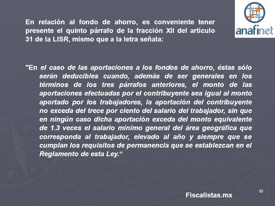 85 Fiscalistas.mx En relación al fondo de ahorro, es conveniente tener presente el quinto párrafo de la fracción XII del artículo 31 de la LISR, mismo