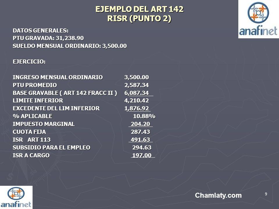 9 EJEMPLO DEL ART 142 RISR (PUNTO 2) DATOS GENERALES: PTU GRAVADA: 31,238.90 SUELDO MENSUAL ORDINARIO: 3,500.00 EJERCICIO: INGRESO MENSUAL ORDINARIO3,