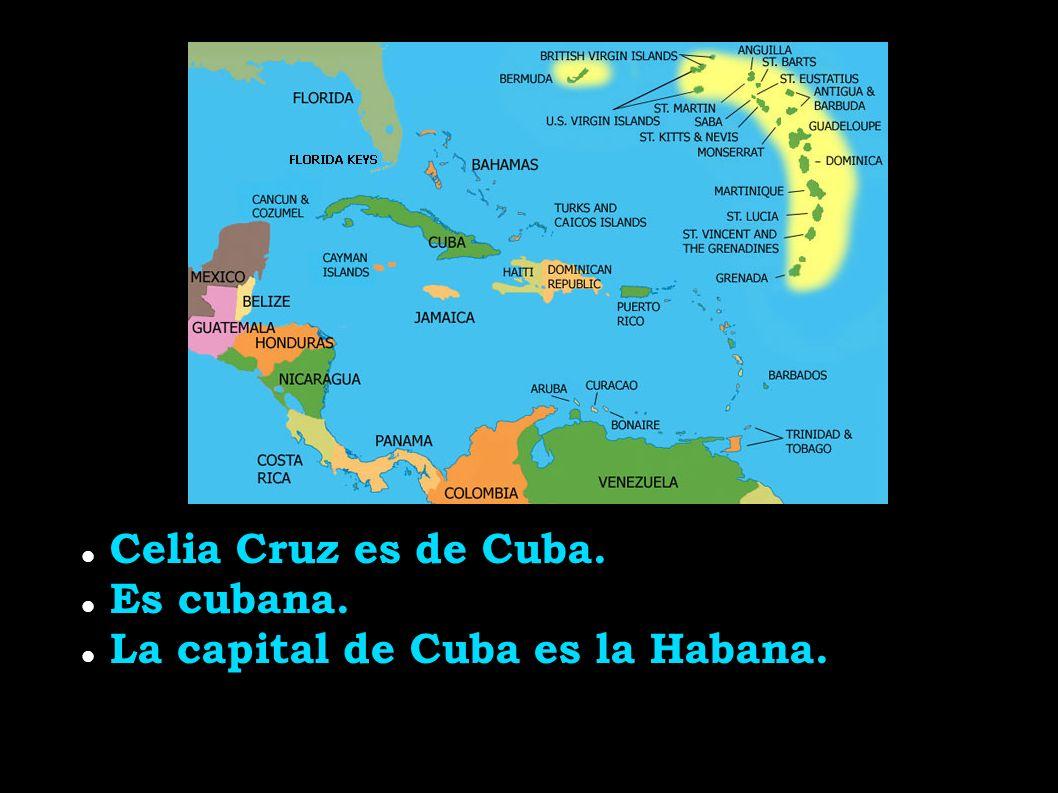 Celia Cruz es de Cuba. Es cubana. La capital de Cuba es la Habana.