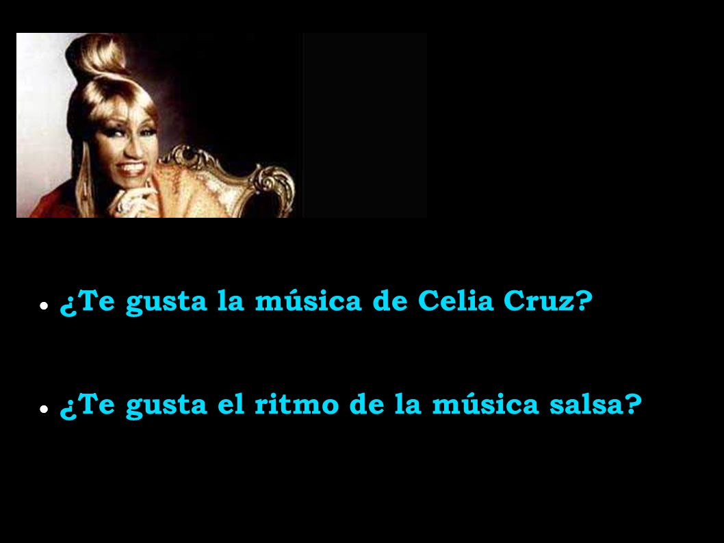 ¿Te gusta la música de Celia Cruz ¿Te gusta el ritmo de la música salsa