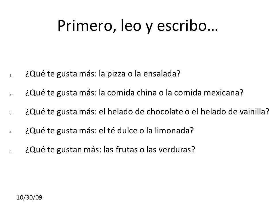 10/30/09 Primero, leo y escribo… 1. ¿Qué te gusta más: la pizza o la ensalada? 2. ¿Qué te gusta más: la comida china o la comida mexicana? 3. ¿Qué te