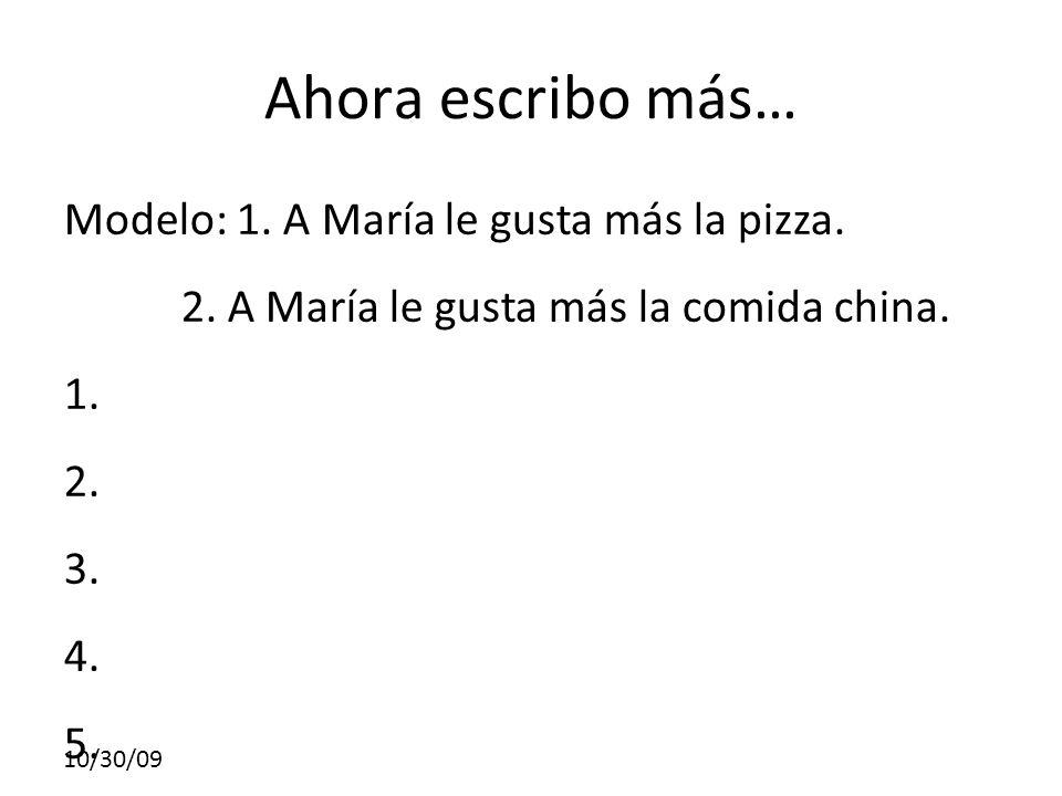 10/30/09 Ahora escribo más… Modelo: 1. A María le gusta más la pizza. 2. A María le gusta más la comida china. 1. 2. 3. 4. 5.