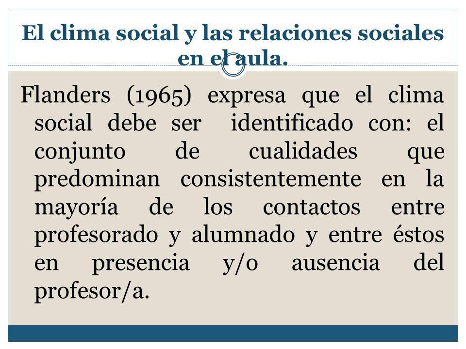 El clima social y las relaciones sociales en el aula. Flanders (1965) expresa que el clima social debe ser identificado con: el conjunto de cualidades
