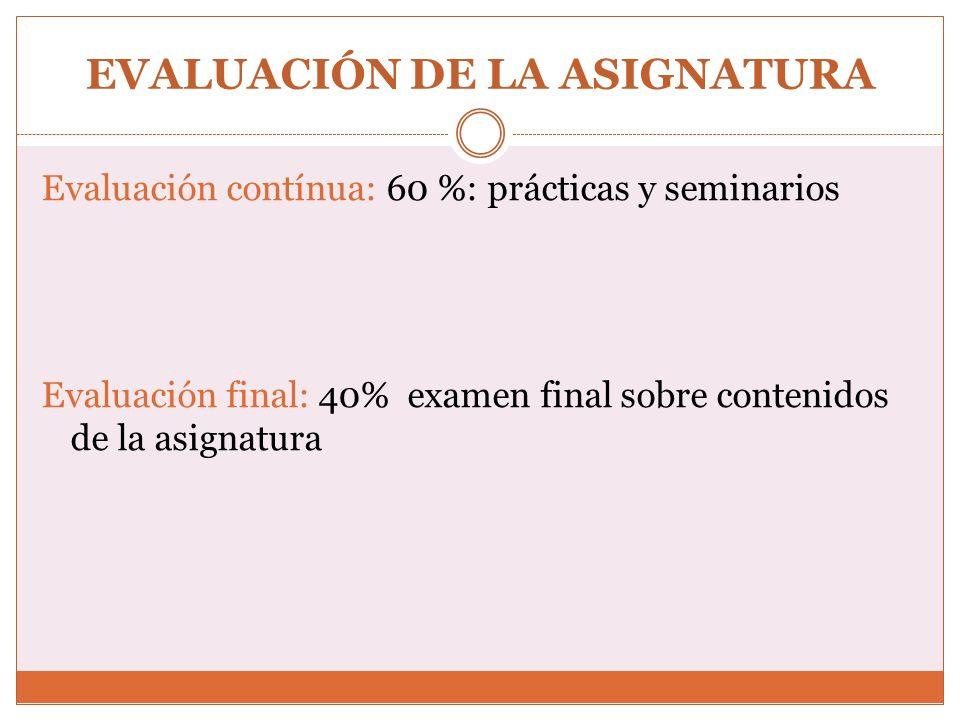 EVALUACIÓN DE LA ASIGNATURA Evaluación contínua: 60 %: prácticas y seminarios Evaluación final: 40% examen final sobre contenidos de la asignatura