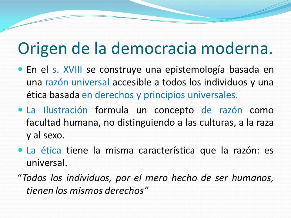 Origen de la democracia moderna. En el s. XVIII se construye una epistemología basada en una razón universal accesible a todos los individuos y una ét