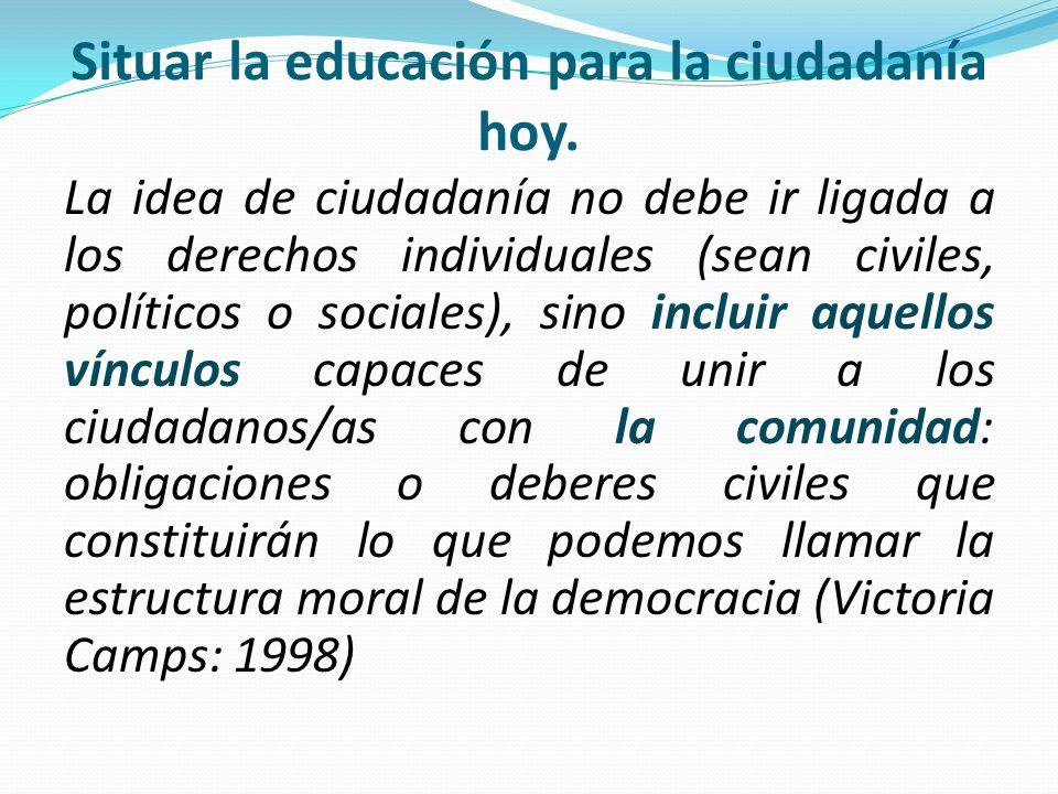 Situar la educación para la ciudadanía hoy. La idea de ciudadanía no debe ir ligada a los derechos individuales (sean civiles, políticos o sociales),