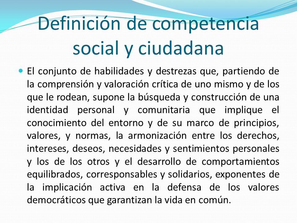 Definición de competencia social y ciudadana El conjunto de habilidades y destrezas que, partiendo de la comprensión y valoración crítica de uno mismo