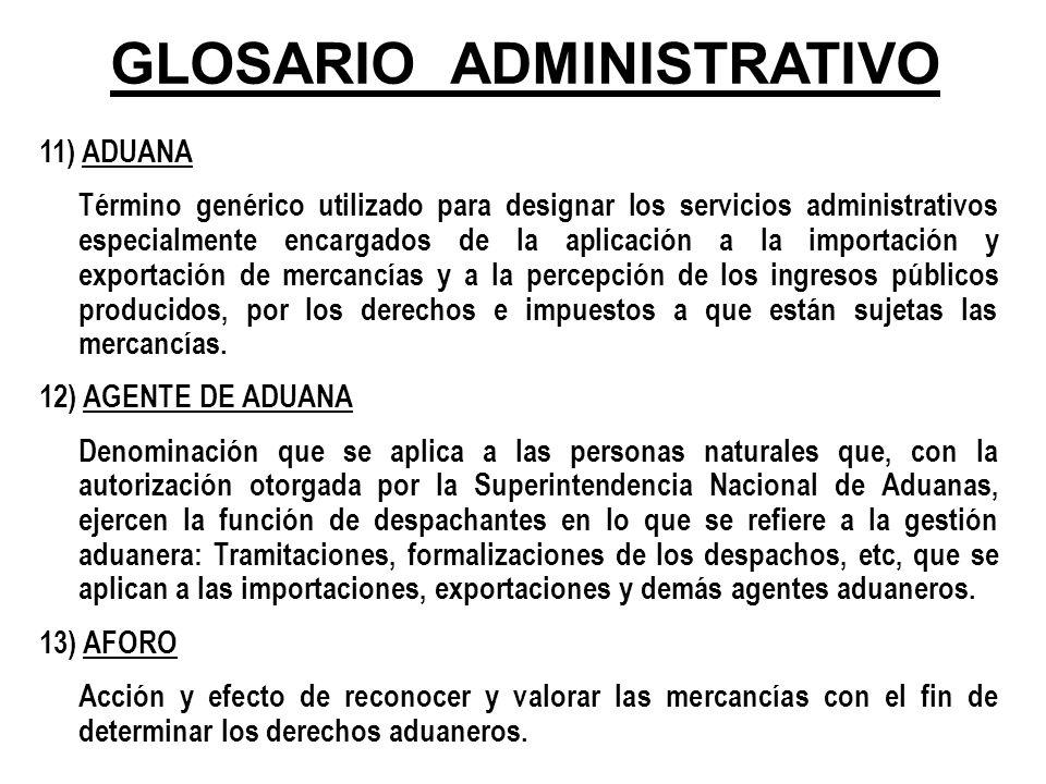 GLOSARIO ADMINISTRATIVO 11) ADUANA Término genérico utilizado para designar los servicios administrativos especialmente encargados de la aplicación a