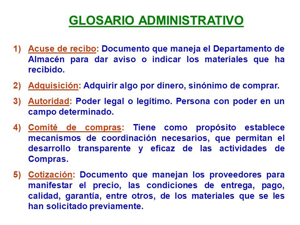 GLOSARIO ADMINISTRATIVO 1)Acuse de recibo: Documento que maneja el Departamento de Almacén para dar aviso o indicar los materiales que ha recibido. 2)
