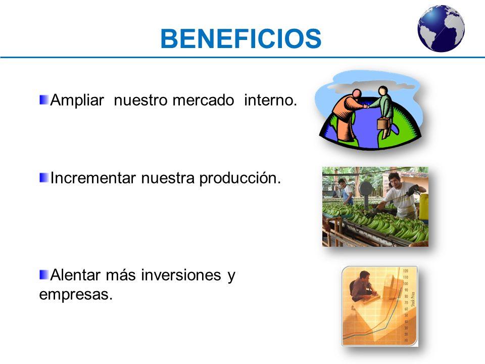 BENEFICIOS Ampliar nuestro mercado interno. Incrementar nuestra producción. Alentar más inversiones y empresas.