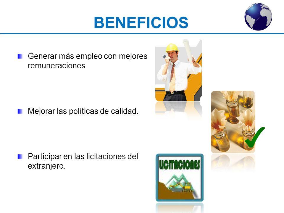 Generar más empleo con mejores remuneraciones. Mejorar las políticas de calidad. Participar en las licitaciones del extranjero. BENEFICIOS