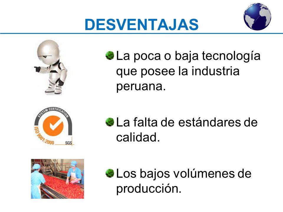DESVENTAJAS La poca o baja tecnología que posee la industria peruana. La falta de estándares de calidad. Los bajos volúmenes de producción.