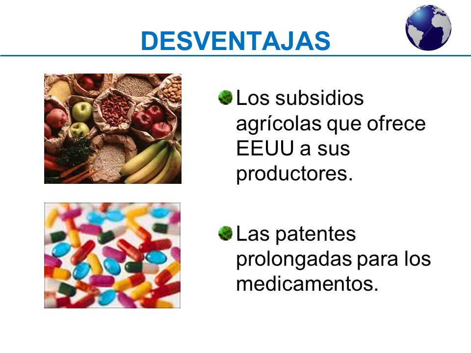 DESVENTAJAS Los subsidios agrícolas que ofrece EEUU a sus productores. Las patentes prolongadas para los medicamentos.