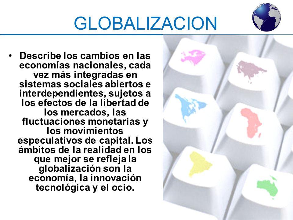 GLOBALIZACION Describe los cambios en las economías nacionales, cada vez más integradas en sistemas sociales abiertos e interdependientes, sujetos a l