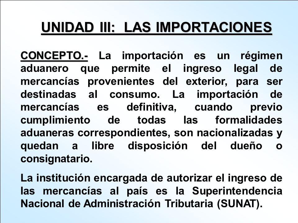 UNIDAD III: LAS IMPORTACIONES CONCEPTO.- CONCEPTO.- La importación es un régimen aduanero que permite el ingreso legal de mercancías provenientes del