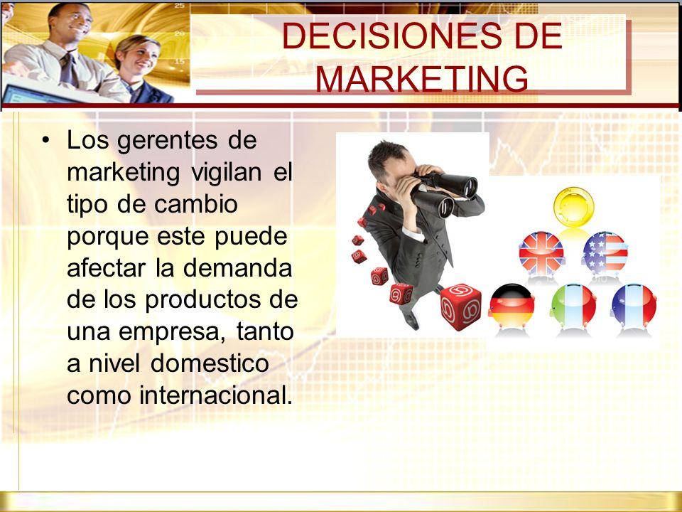 DECISIONES DE MARKETING Los gerentes de marketing vigilan el tipo de cambio porque este puede afectar la demanda de los productos de una empresa, tant