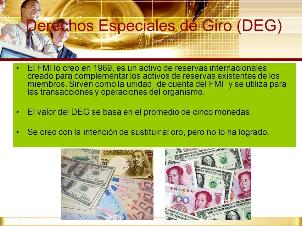 Derechos Especiales de Giro (DEG) El FMI lo creo en 1969, es un activo de reservas internacionales creado para complementar los activos de reservas ex
