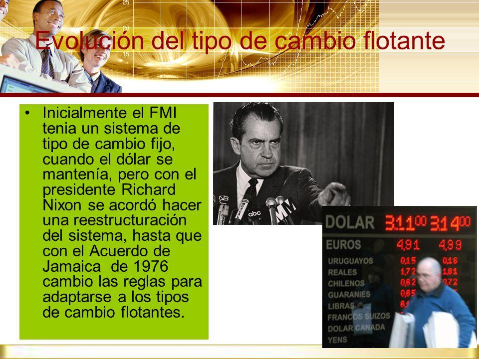 Evolución del tipo de cambio flotante Inicialmente el FMI tenia un sistema de tipo de cambio fijo, cuando el dólar se mantenía, pero con el presidente