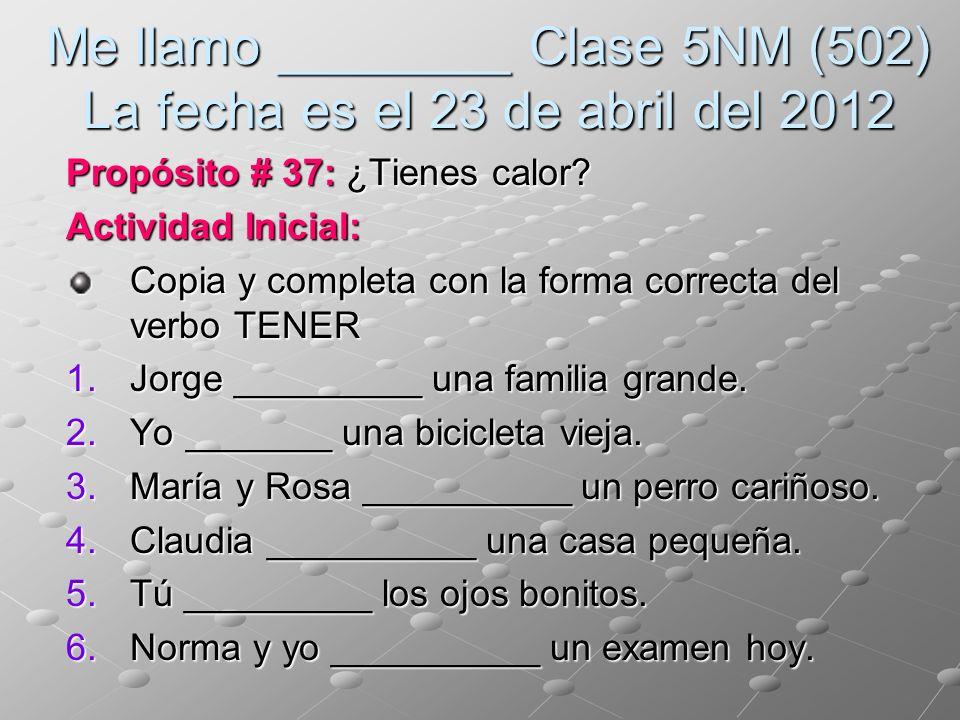 Me llamo ________ Clase 5NM (502) La fecha es el 23 de abril del 2012 Propósito # 37: ¿Tienes calor? Actividad Inicial: Copia y completa con la forma