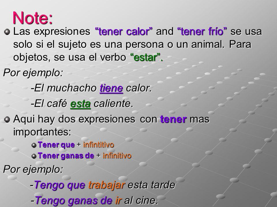 Note: Las expresiones tener calor and tener frío se usa solo si el sujeto es una persona o un animal. Para objetos, se usa el verbo estar. Por ejemplo