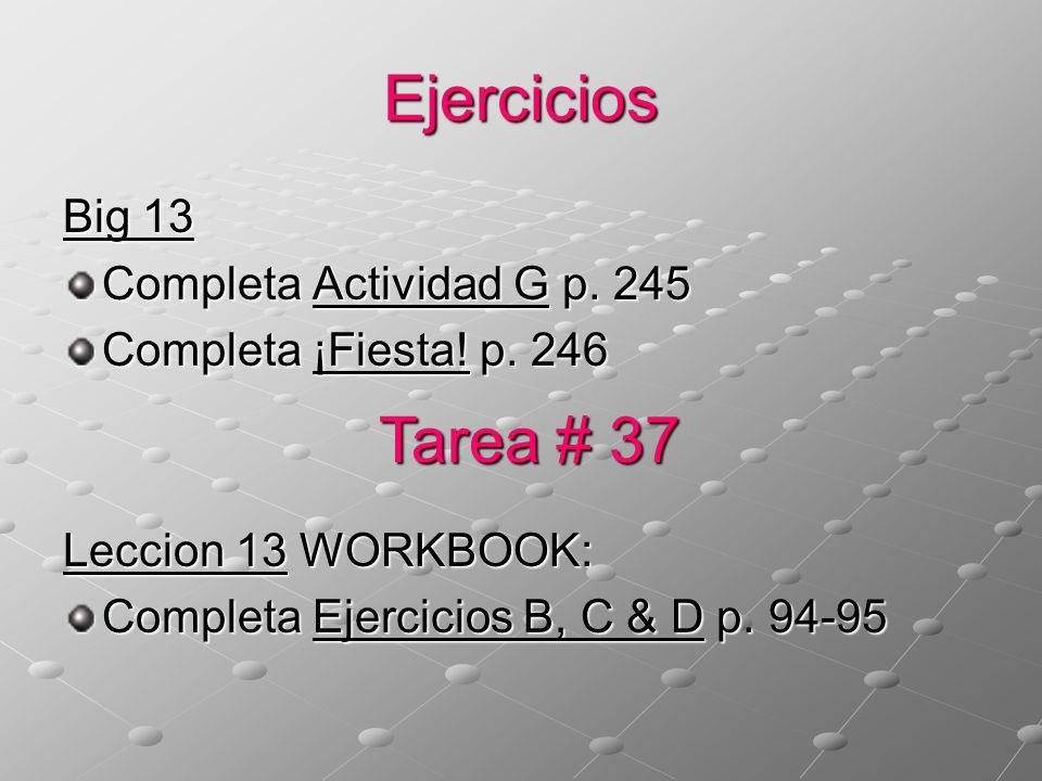 Ejercicios Big 13 Completa Actividad G p. 245 Completa ¡Fiesta! p. 246 Leccion 13 WORKBOOK: Completa Ejercicios B, C & D p. 94-95 Tarea # 37