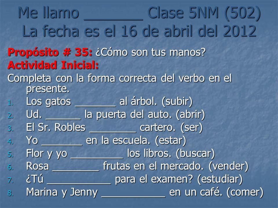 Me llamo _______ Clase 5NM (502) La fecha es el 16 de abril del 2012 Propósito # 35: ¿Cómo son tus manos.