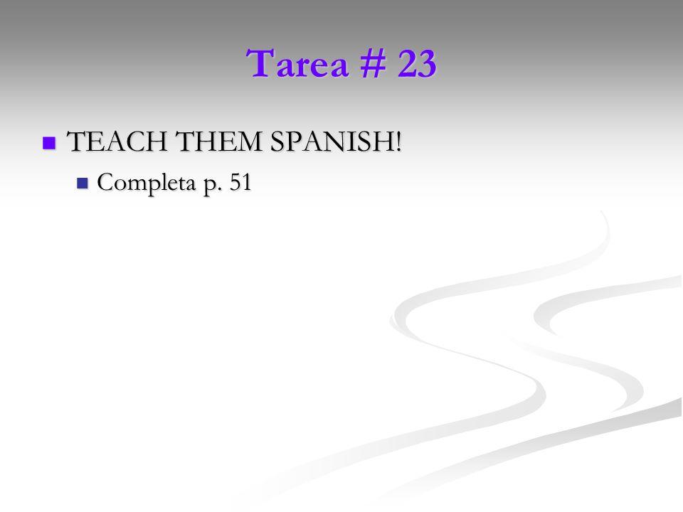Tarea # 23 TEACH THEM SPANISH! TEACH THEM SPANISH! Completa p. 51 Completa p. 51