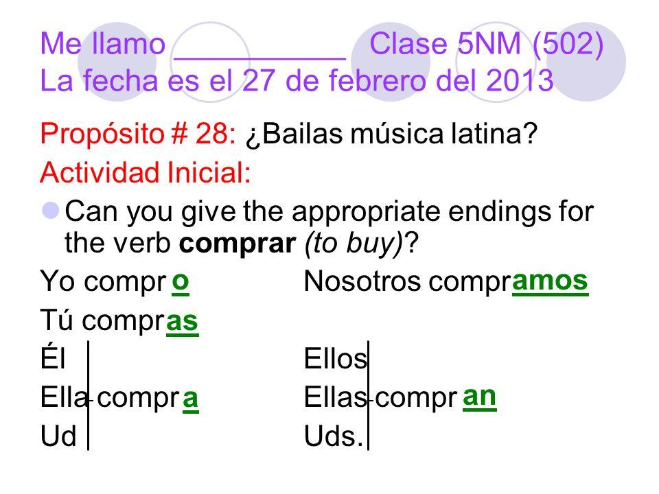 Me llamo __________Clase 5NM (502) La fecha es el 27 de febrero del 2013 Propósito # 28: ¿Bailas música latina.