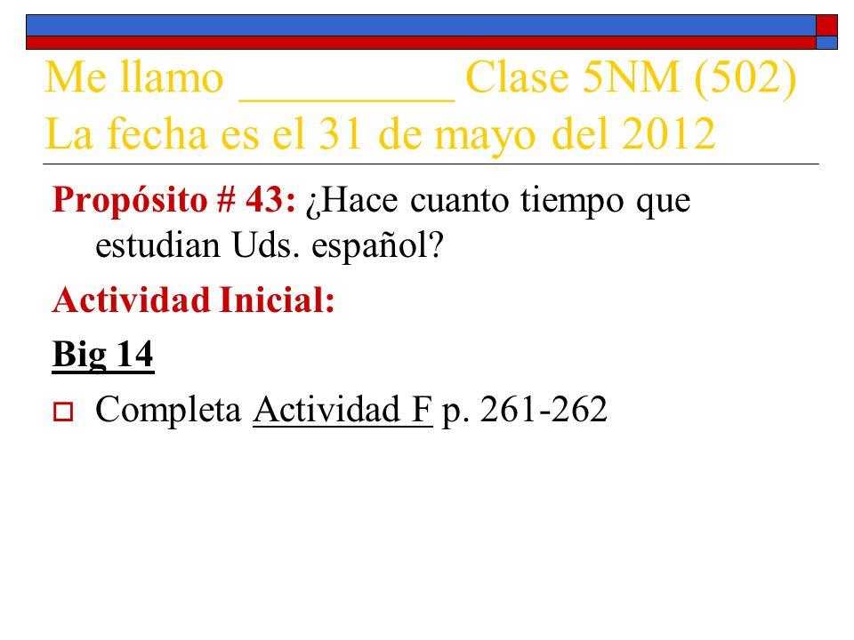 Me llamo _________ Clase 5NM (502) La fecha es el 31 de mayo del 2012 Propósito # 43: ¿Hace cuanto tiempo que estudian Uds. español? Actividad Inicial