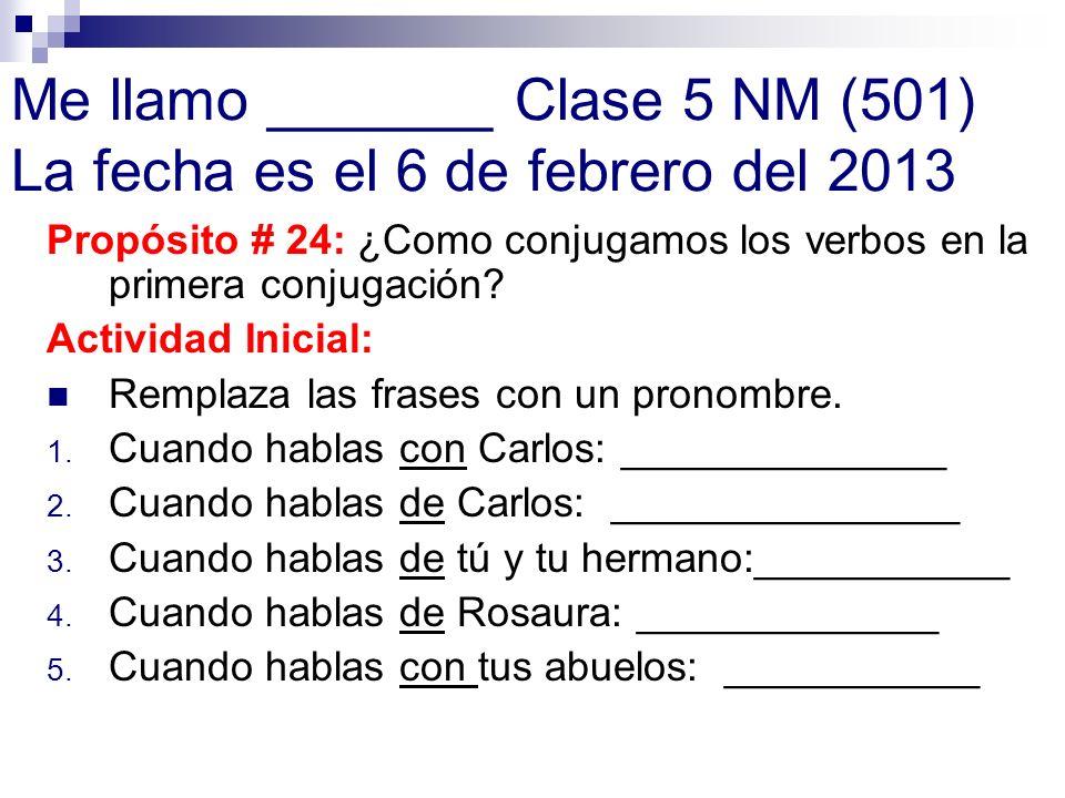 Me llamo _______ Clase 5 NM (501) La fecha es el 6 de febrero del 2013 Propósito # 24: ¿Como conjugamos los verbos en la primera conjugación? Activida