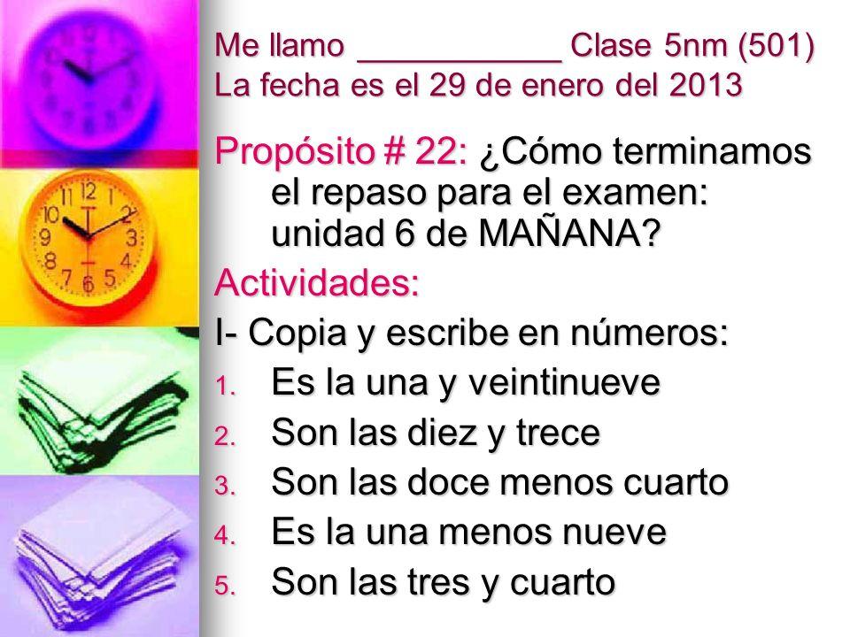Me llamo ___________ Clase 5nm (501) La fecha es el 29 de enero del 2013 Propósito # 22: ¿Cómo terminamos el repaso para el examen: unidad 6 de MAÑANA.