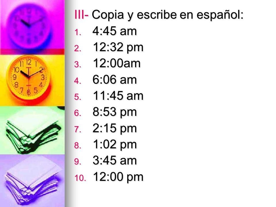 III- Copia y escribe en español: 1. 4:45 am 2. 12:32 pm 3.