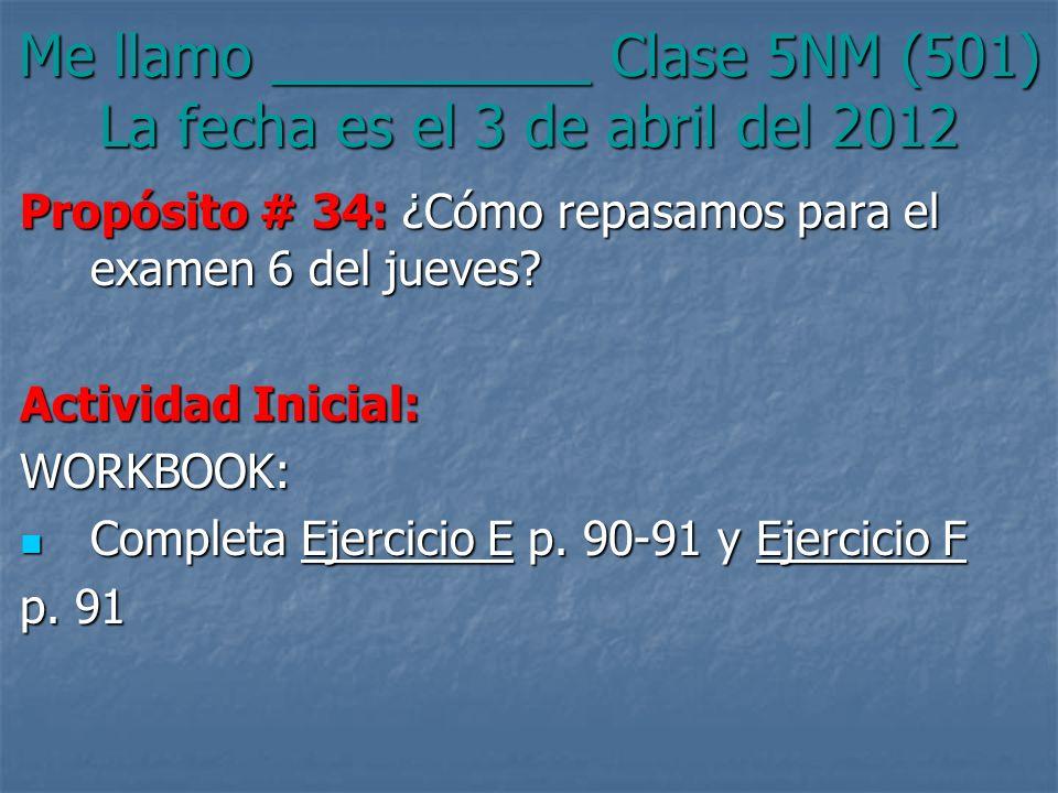Me llamo __________ Clase 5NM (501) La fecha es el 3 de abril del 2012 Propósito # 34: ¿Cómo repasamos para el examen 6 del jueves? Actividad Inicial: