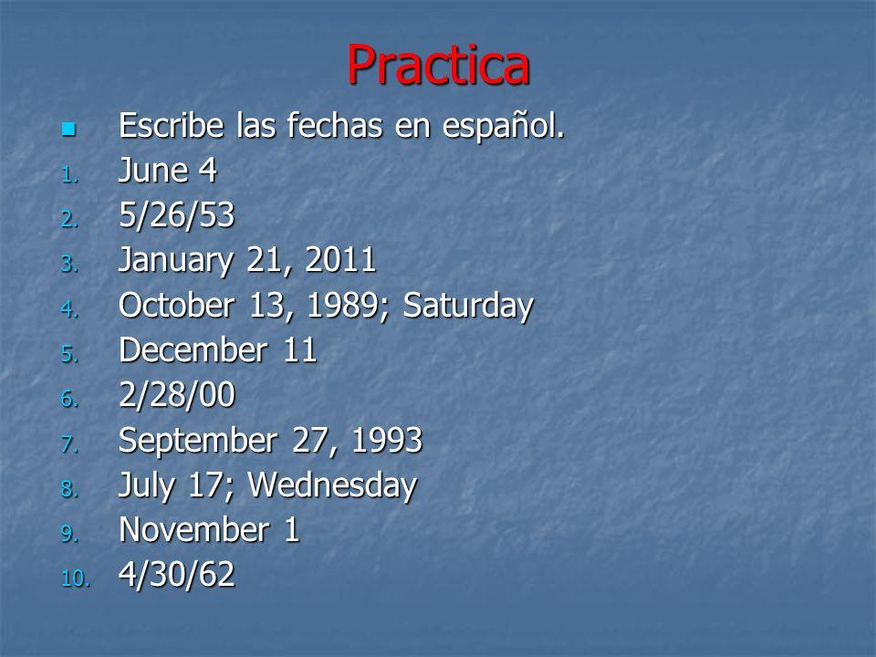 Practica Escribe las fechas en español. Escribe las fechas en español. 1. June 4 2. 5/26/53 3. January 21, 2011 4. October 13, 1989; Saturday 5. Decem